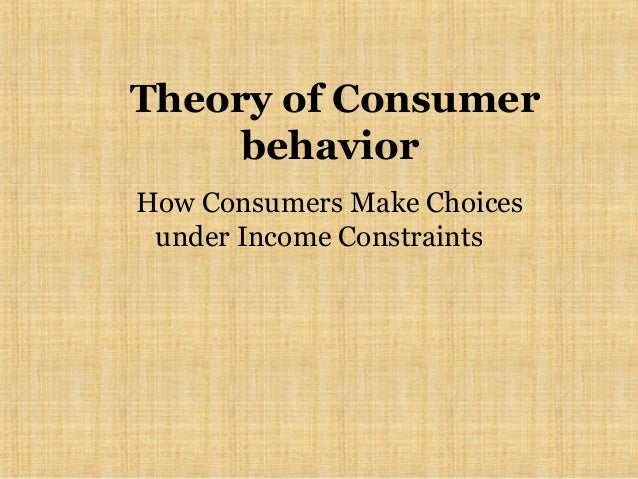 Theory of Consumer behavior How Consumers Make Choices under Income Constraints