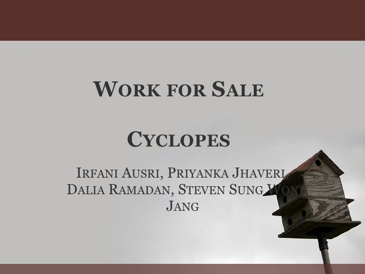 WORK FOR SALE          CYCLOPES  IRFANI AUSRI, PRIYANKA JHAVERI, DALIA RAMADAN, STEVEN SUNG WON                JANG