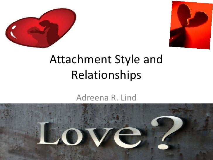 Attachment Style and    Relationships    Adreena R. Lind