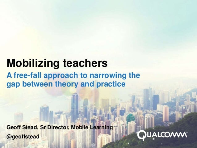 Mobilizing teachersA free-fall approach to narrowing thegap between theory and practiceGeoff Stead, Sr Director, Mobile Le...