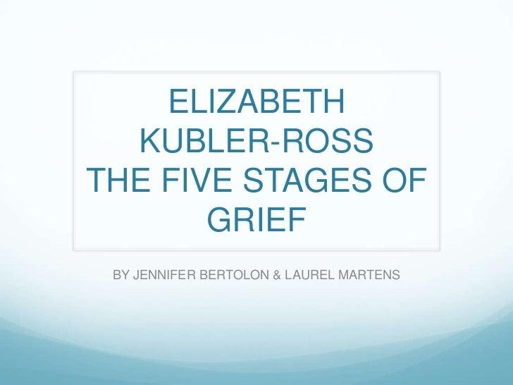 ELIZABETH KUBLER-ROSS THE FIVE STAGES OF GRIEF<br />BY JENNIFER BERTOLON & LAUREL MARTENS<br />