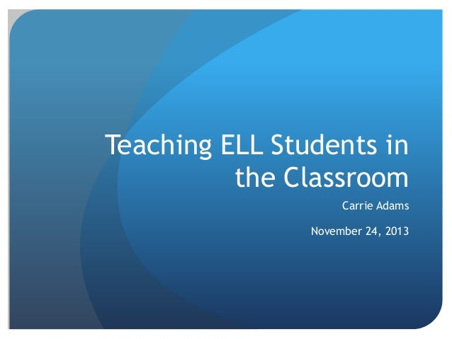 Teaching ELL Students in the Classroom Carrie Adams  November 24, 2013