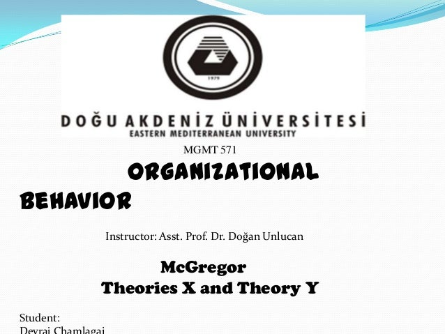 MGMT 571  Organizational Behavior Instructor: Asst. Prof. Dr. Doğan Unlucan  McGregor Theories X and Theory Y Student: