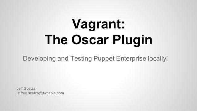 Vagrant: The Oscar Plugin Developing and Testing Puppet Enterprise locally! Jeff Scelza jeffrey.scelza@twcable.com