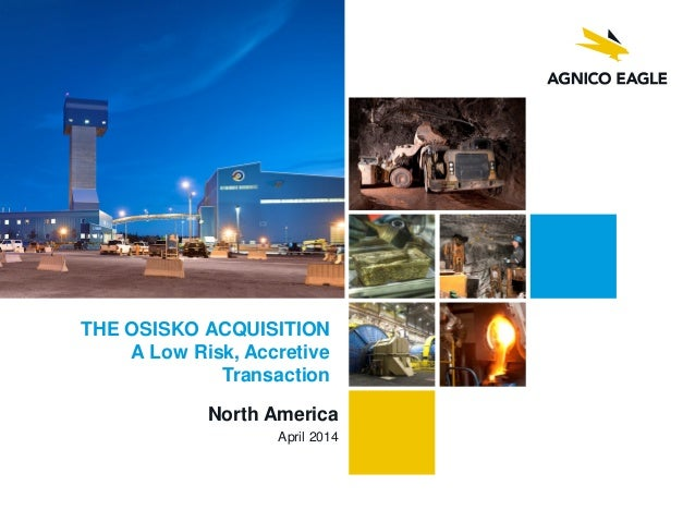 North America April 2014 THE OSISKO ACQUISITION A Low Risk, Accretive Transaction