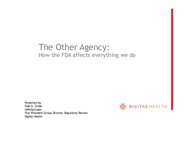 The Other Agency: How the FDA affects everything we do Presented by Dale A. Cooke @PhillyCooke Vice President/Group Direct...