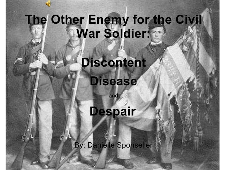 The Other Enemy for the Civil War Soldier: By: Danielle Sponseller Disease Discontent and Despair