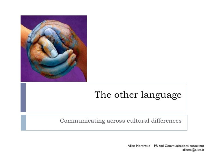 The other language Communicating across cultural differences Allen Montrasio – PR and Communications consultant [email_add...