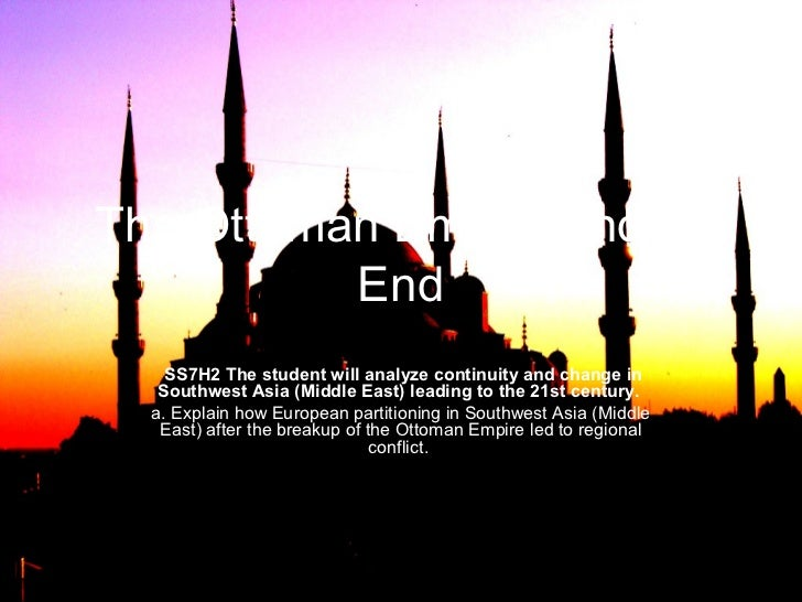 The Ottoman Empire and its          End    SS7H2 The student will analyze continuity and change in   Southwest Asia (Middl...