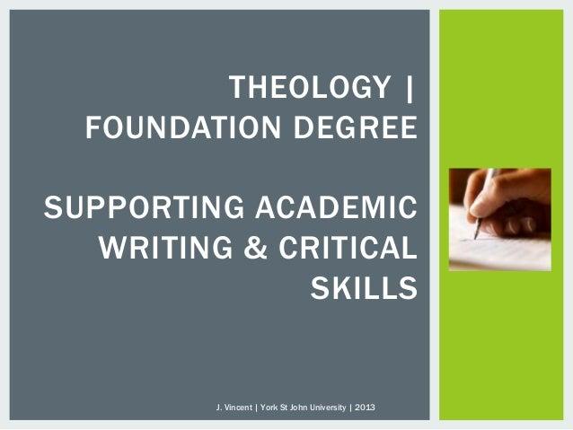 THEOLOGY  FOUNDATION DEGREESUPPORTING ACADEMICWRITING & CRITICALSKILLSJ. Vincent   York St John University   2013