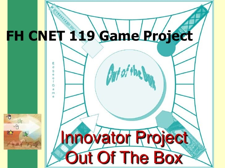 FH CNET 119 Game Project<br />Innovator ProjectOut Of The Box<br />