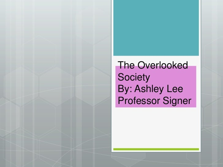 The Overlooked SocietyBy: Ashley LeeProfessor Signer<br />