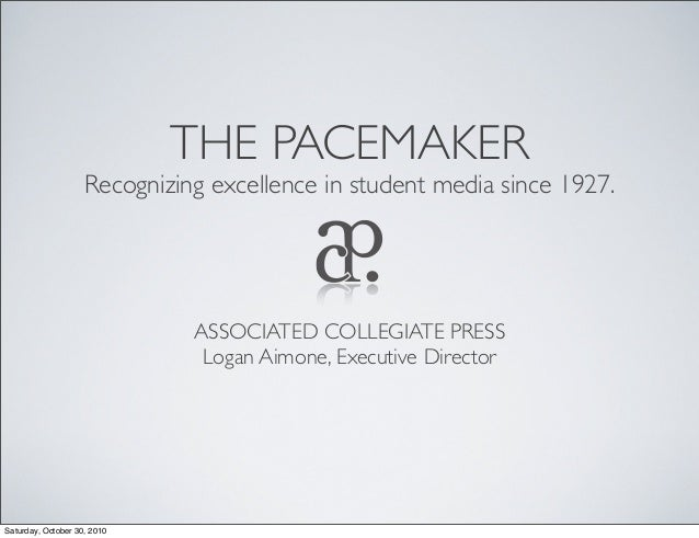 THE PACEMAKER Recognizing excellence in student media since 1927. ASSOCIATED COLLEGIATE PRESS Logan Aimone, Executive Dire...