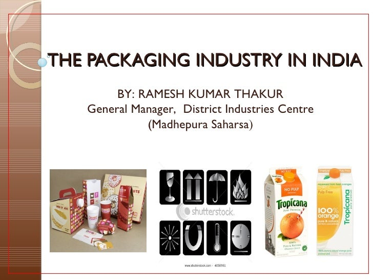 THE PACKAGING INDUSTRY IN INDIA        BY: RAMESH KUMAR THAKUR   General Manager, District Industries Centre             (...