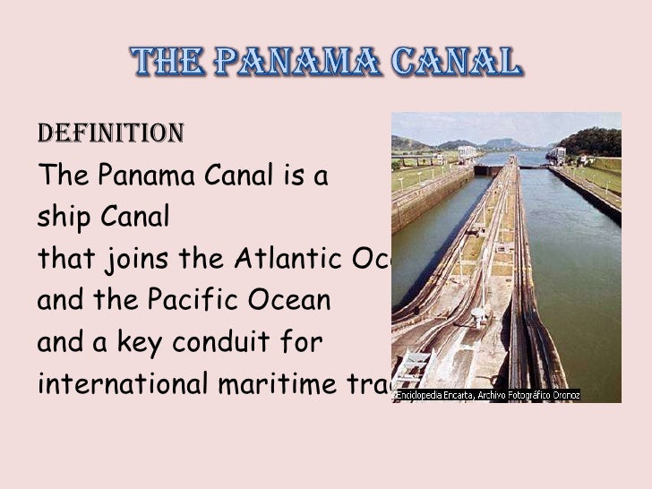 DEFINITIONThe Panama Canal is aship Canalthat joins the Atlantic Oceanand the Pacific Oceanand a key conduit forinternatio...