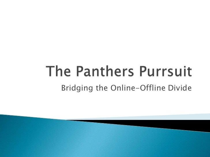 The Panthers Purrsuit<br />Bridging the Online-Offline Divide<br />