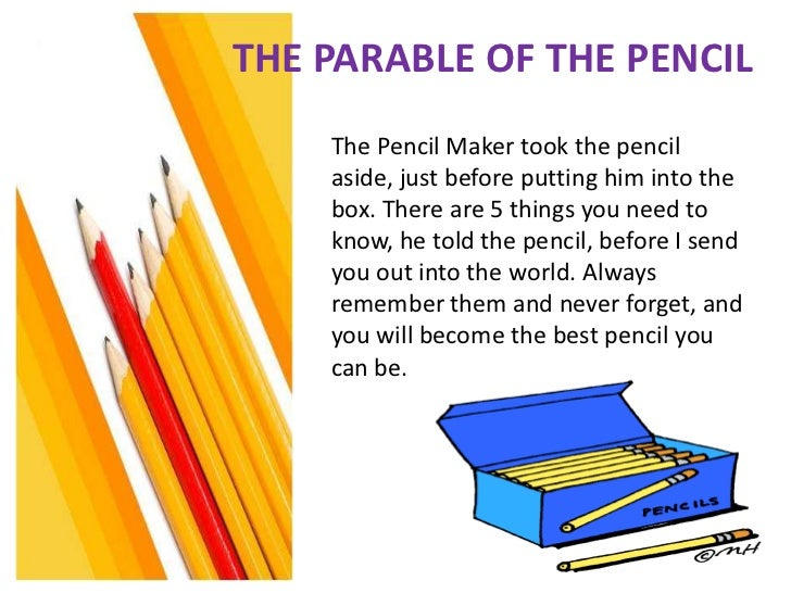THE PARABLE OF THE PENCIL    The Pencil Maker took the pencil    aside, just before putting him into the    box. There are...