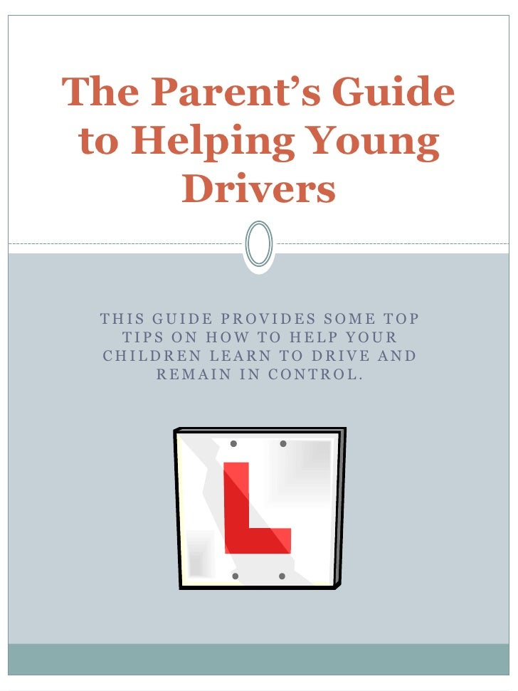 The Parent's Guide to Helping Young      Drivers THIS GUIDE PROVIDES SOME TOP   TIPS ON HOW TO HELP YOUR CHILDREN LEARN TO...