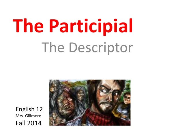 The Participial  The Descriptor  English 12  Mrs. Gillmore  Fall 2014
