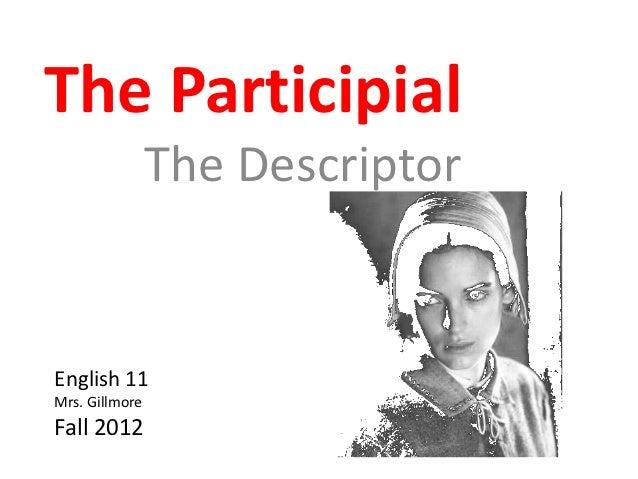 The Participial                The DescriptorEnglish 11Mrs. GillmoreFall 2012