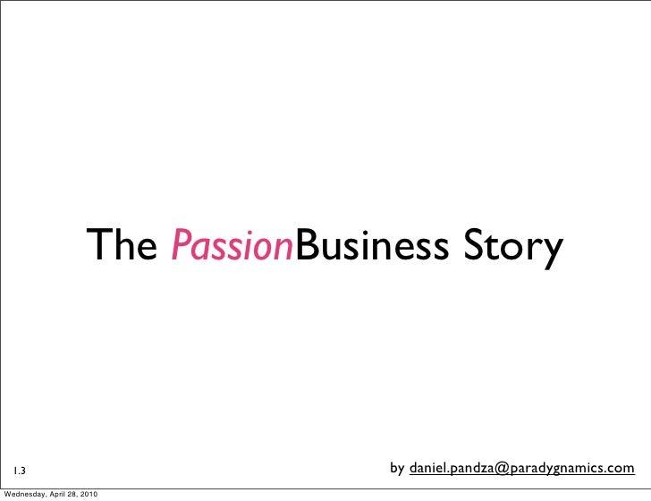 The PassionBusiness Story      1.3                               by daniel.pandza@paradygnamics.com Wednesday, April 28, 2...