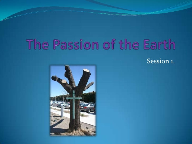 The Passion of the Earth<br />Session 1.<br />