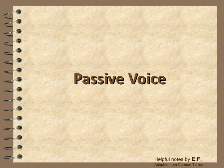 Passive Voice Helpful notes by  E.F.  Adapted from Carmen Torres