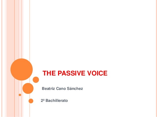 THE PASSIVE VOICE Beatriz Cano Sánchez 2º Bachillerato