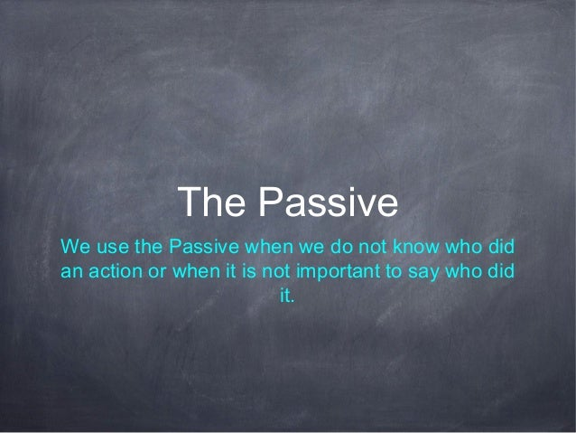 The Passive We use the Passive when we do not know who did an action or when it is not important to say who did it.