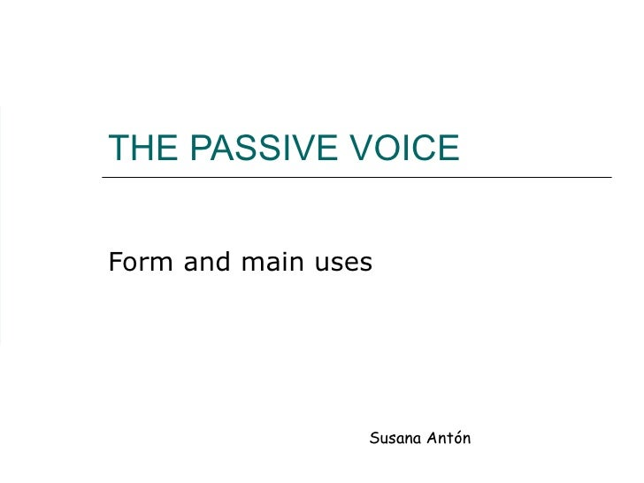 THE PASSIVE VOICE Form and main uses Susana Antón