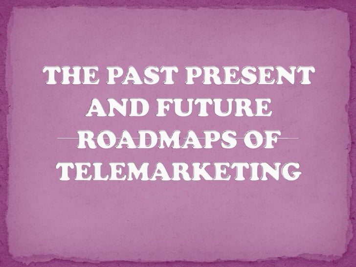 THE PAST PRESENT AND FUTURE ROADMAPS OF TELEMARKETING<br />