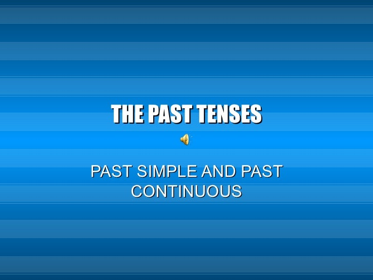 THE PAST TENSES PAST SIMPLE AND PAST CONTINUOUS