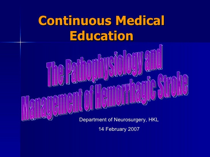 Continuous Medical Education Department of Neurosurgery, HKL 14 February 2007 The Pathophysiology and  Management of Hemor...