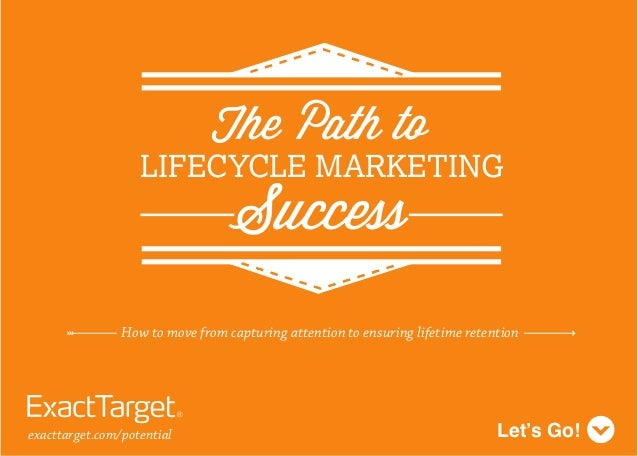 How to move from capturing attention to ensuring lifetime retentionLet's Go!exacttarget.com/potentialThe Path toLIFECYCLE ...