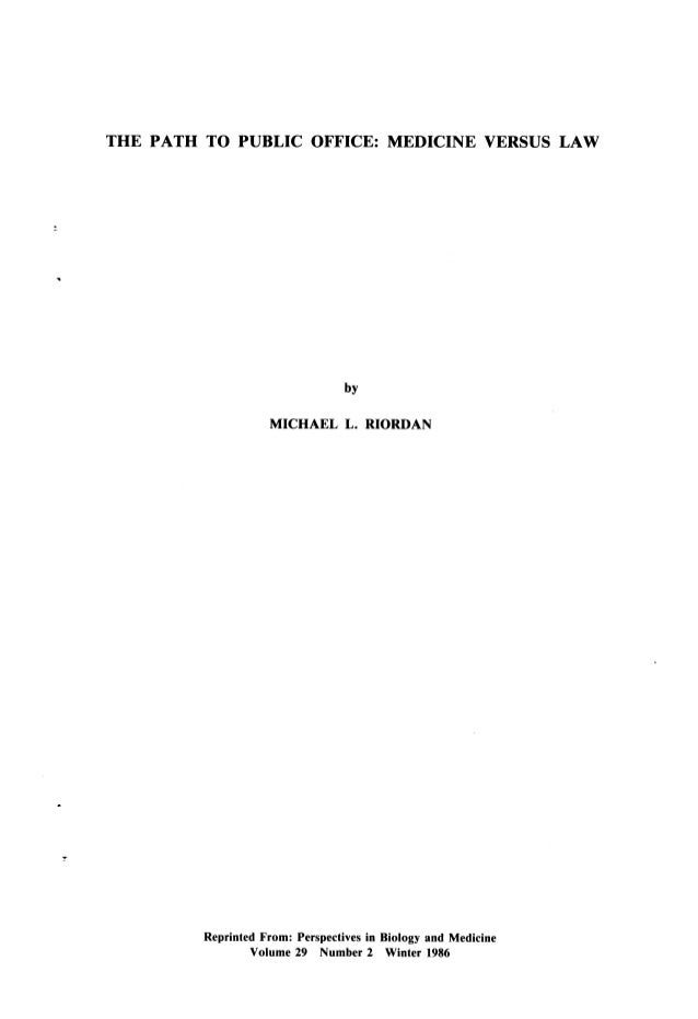 THE PATH TO PUBLIC OFFICE: MEDICINE VERSUS LAW  by MICHAEL L. RIORDAN  Reprinted From: Perspectives in Biology and Medicin...