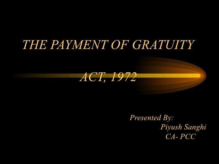 THE PAYMENT OF GRATUITY  ACT, 1972     Presented By:   Piyush Sanghi   CA- PCC