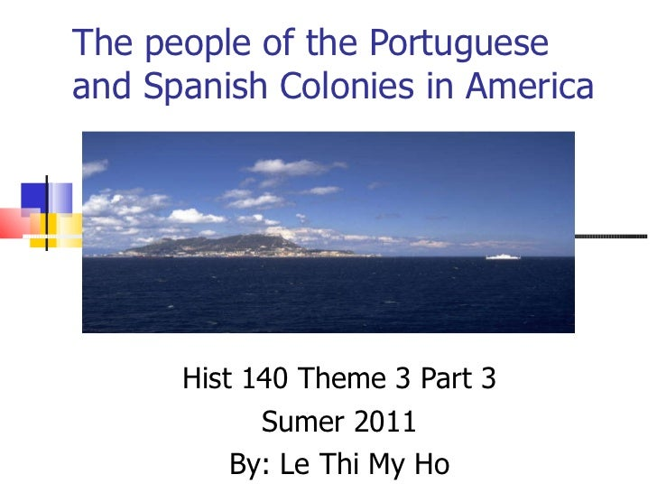 The people of the Portuguese and Spanish Colonies in America  Hist 140 Theme 3 Part 3 Sumer 2011 By: Le Thi My Ho