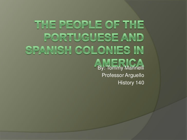The people of the Portuguese and Spanish Colonies in America<br />By: Tommy Marinelli<br />Professor Arguello<br />History...