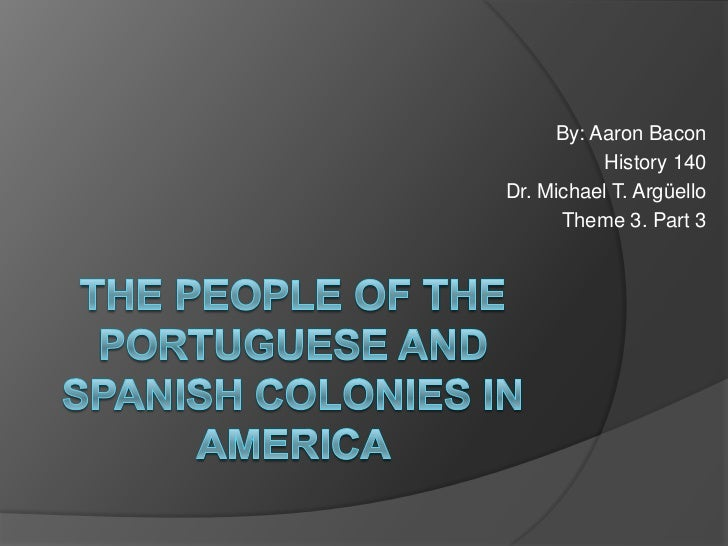By: Aaron Bacon<br />History 140<br />Dr. Michael T. Argüello<br />Theme 3. Part 3<br />The people of the Portuguese and S...