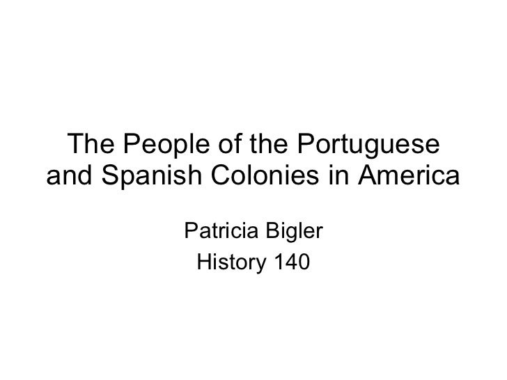 The People of the Portuguese and Spanish Colonies in America Patricia Bigler History 140