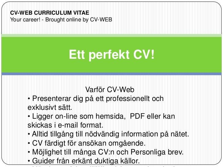 Ett perfekt CV!<br />CV-WEB CURRICULUM VITAE<br />Your career! - Brought online by CV-WEB<br />Varför CV-Web<br /><ul><li>...