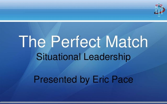 The Perfect Match Situational Leadership Presented by Eric Pace