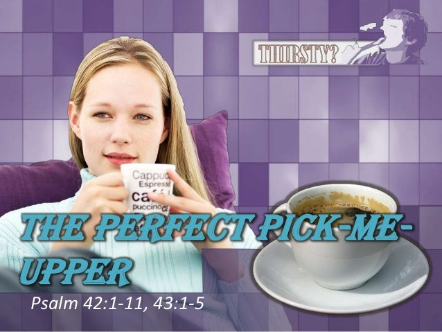 The Perfect Pick-Me-UpperPsalm 42:1-11, 43:1-5