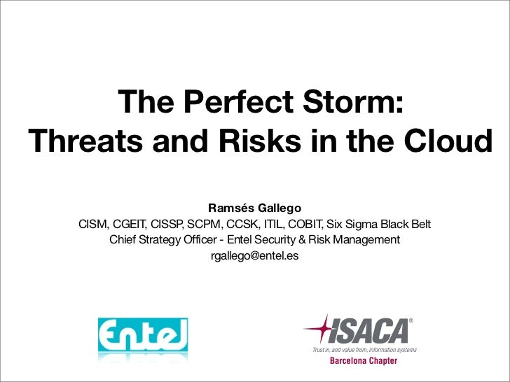 The Perfect Storm:Threats and Risks in the Cloud                            Ramsés Gallego   CISM, CGEIT, CISSP SCPM, CCSK...