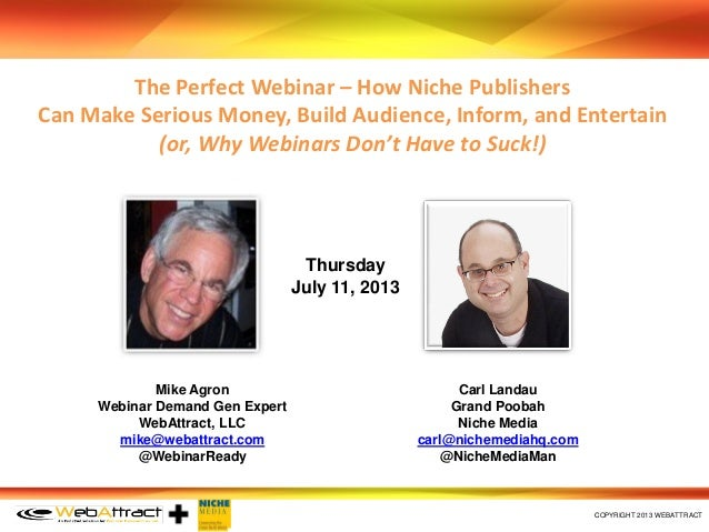 COPYRIGHT 2013 WEBATTRACT Mike Agron Webinar Demand Gen Expert WebAttract, LLC mike@webattract.com @WebinarReady Carl Lan...