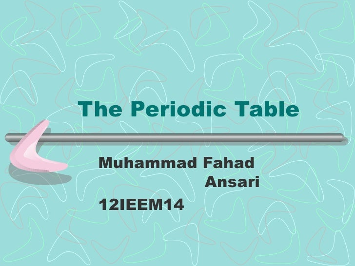 The Periodic Table Muhammad Fahad          Ansari 12IEEM14