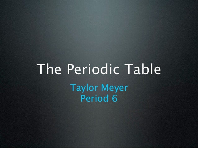 The Periodic Table    Taylor Meyer      Period 6