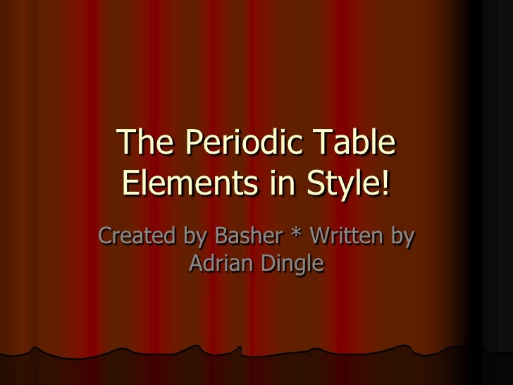 The Periodic Table Elements in Style!<br />Created by Basher * Written by Adrian Dingle <br />