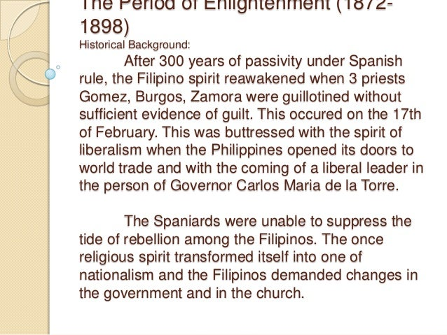 The Period of Enlightenment (1872- 1898) Historical Background: After 300 years of passivity under Spanish rule, the Filip...