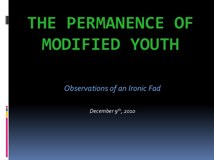 THE PERMANENCE OF  MODIFIED YOUTH   Observations of an Ironic Fad          December 9th, 2010